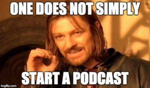 "Image meme of Boromir from Lord of the Rings saying ""One does not simply start a podcast"""